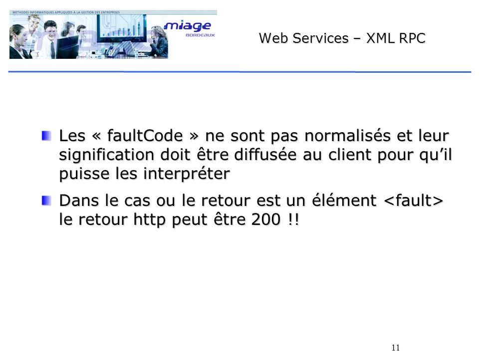 11 Web Services – XML RPC Les « faultCode » ne sont pas normalisés et leur signification doit être diffusée au client pour quil puisse les interpréter Dans le cas ou le retour est un élément le retour http peut être 200 !!
