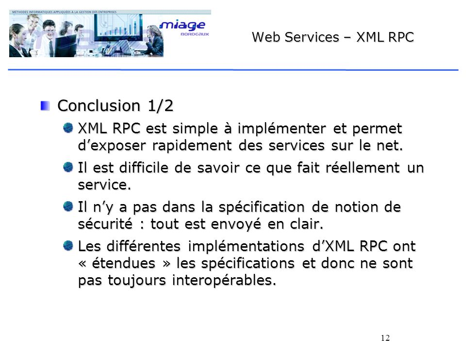 12 Web Services – XML RPC Conclusion 1/2 XML RPC est simple à implémenter et permet dexposer rapidement des services sur le net.