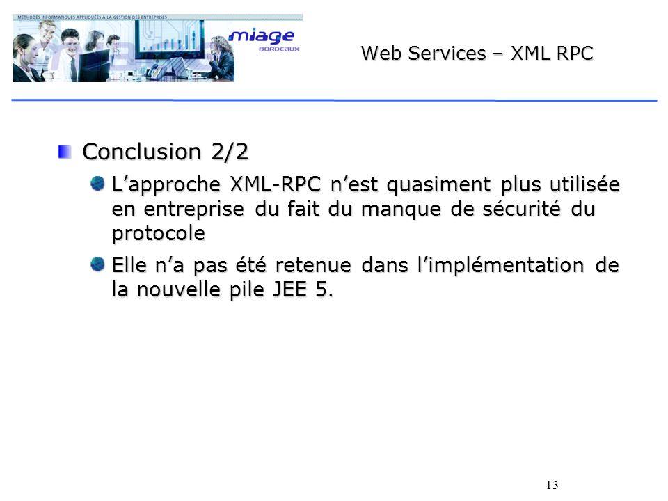 13 Web Services – XML RPC Conclusion 2/2 Lapproche XML-RPC nest quasiment plus utilisée en entreprise du fait du manque de sécurité du protocole Elle na pas été retenue dans limplémentation de la nouvelle pile JEE 5.
