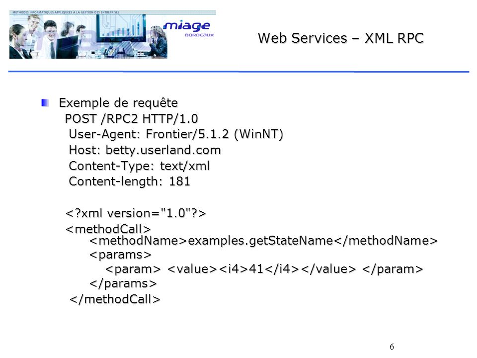 6 Web Services – XML RPC Exemple de requête POST /RPC2 HTTP/1.0 User-Agent: Frontier/5.1.2 (WinNT) User-Agent: Frontier/5.1.2 (WinNT) Host: betty.userland.com Host: betty.userland.com Content-Type: text/xml Content-Type: text/xml Content-length: 181 Content-length: 181 examples.getStateName examples.getStateName <params> 41 41 </params>