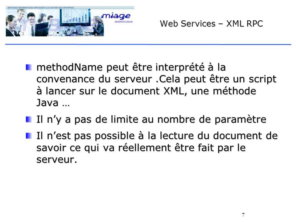 7 Web Services – XML RPC methodName peut être interprété à la convenance du serveur.Cela peut être un script à lancer sur le document XML, une méthode Java … Il ny a pas de limite au nombre de paramètre Il nest pas possible à la lecture du document de savoir ce qui va réellement être fait par le serveur.