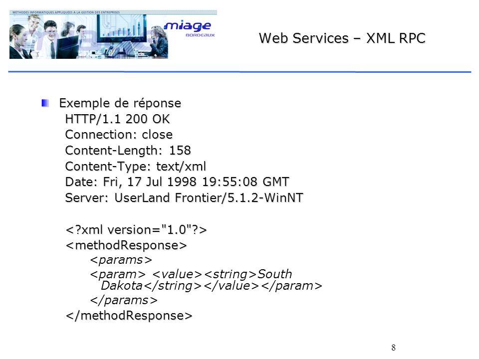 8 Web Services – XML RPC Exemple de réponse HTTP/1.1 200 OK Connection: close Content-Length: 158 Content-Type: text/xml Date: Fri, 17 Jul 1998 19:55:08 GMT Server: UserLand Frontier/5.1.2-WinNT <methodResponse> South Dakota </methodResponse>