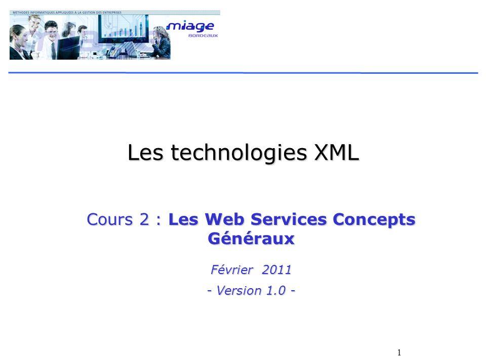 1 Les technologies XML Cours 2 : Les Web Services Concepts Généraux Février 2011 - Version 1.0 -