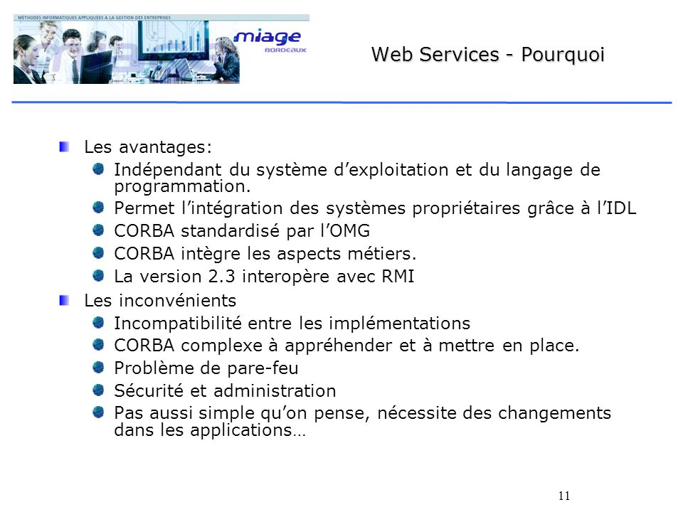 11 Web Services - Pourquoi Les avantages: Indépendant du système dexploitation et du langage de programmation. Permet lintégration des systèmes propri