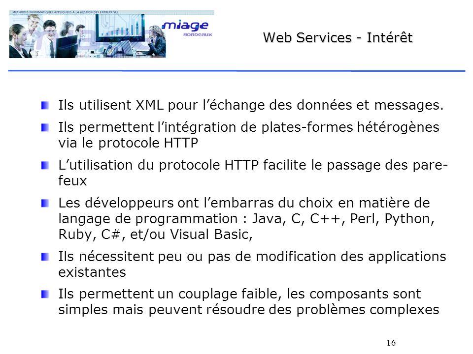 16 Web Services - Intérêt Ils utilisent XML pour léchange des données et messages. Ils permettent lintégration de plates-formes hétérogènes via le pro