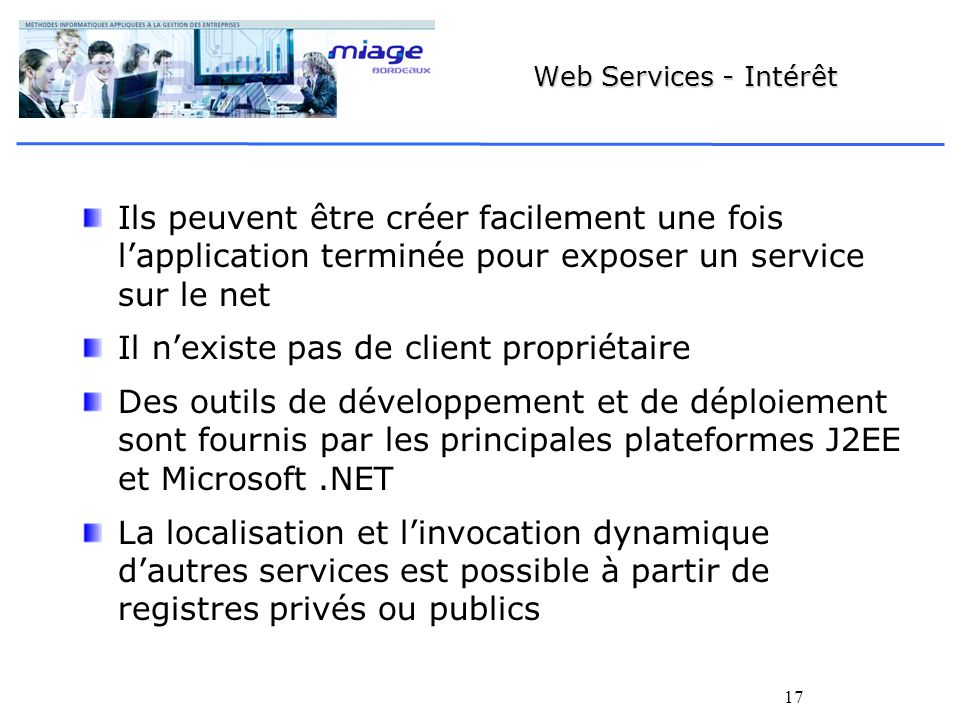 17 Web Services - Intérêt Ils peuvent être créer facilement une fois lapplication terminée pour exposer un service sur le net Il nexiste pas de client