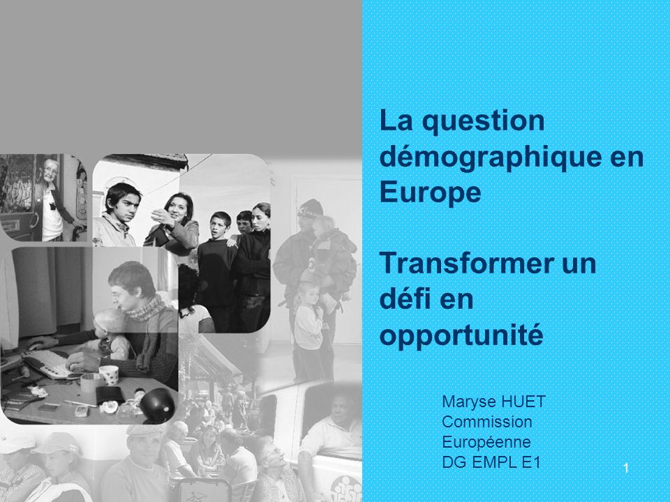 1 La question démographique en Europe Transformer un défi en opportunité Maryse HUET Commission Européenne DG EMPL E1
