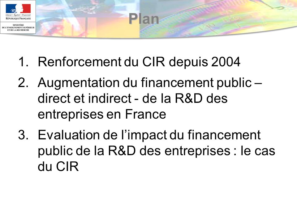 Plan 1.Renforcement du CIR depuis 2004 2.Augmentation du financement public – direct et indirect - de la R&D des entreprises en France 3.Evaluation de limpact du financement public de la R&D des entreprises : le cas du CIR