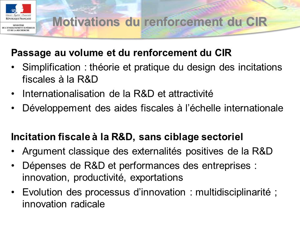 Motivations du renforcement du CIR Passage au volume et du renforcement du CIR Simplification : théorie et pratique du design des incitations fiscales à la R&D Internationalisation de la R&D et attractivité Développement des aides fiscales à léchelle internationale Incitation fiscale à la R&D, sans ciblage sectoriel Argument classique des externalités positives de la R&D Dépenses de R&D et performances des entreprises : innovation, productivité, exportations Evolution des processus dinnovation : multidisciplinarité ; innovation radicale