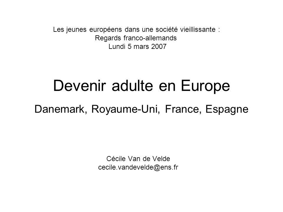Devenir adulte en Europe Danemark, Royaume-Uni, France, Espagne Cécile Van de Velde cecile.vandevelde@ens.fr Les jeunes européens dans une société vieillissante : Regards franco-allemands Lundi 5 mars 2007
