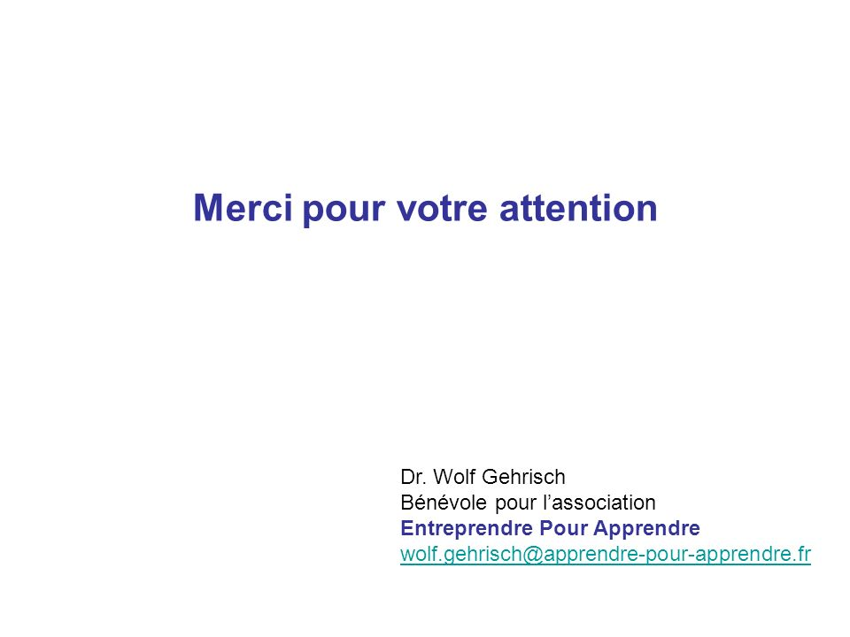 Merci pour votre attention Dr. Wolf Gehrisch Bénévole pour lassociation Entreprendre Pour Apprendre wolf.gehrisch@apprendre-pour-apprendre.fr wolf.geh