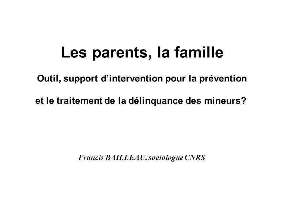 Les parents, la famille Outil, support dintervention pour la prévention et le traitement de la délinquance des mineurs? Francis BAILLEAU, sociologue C