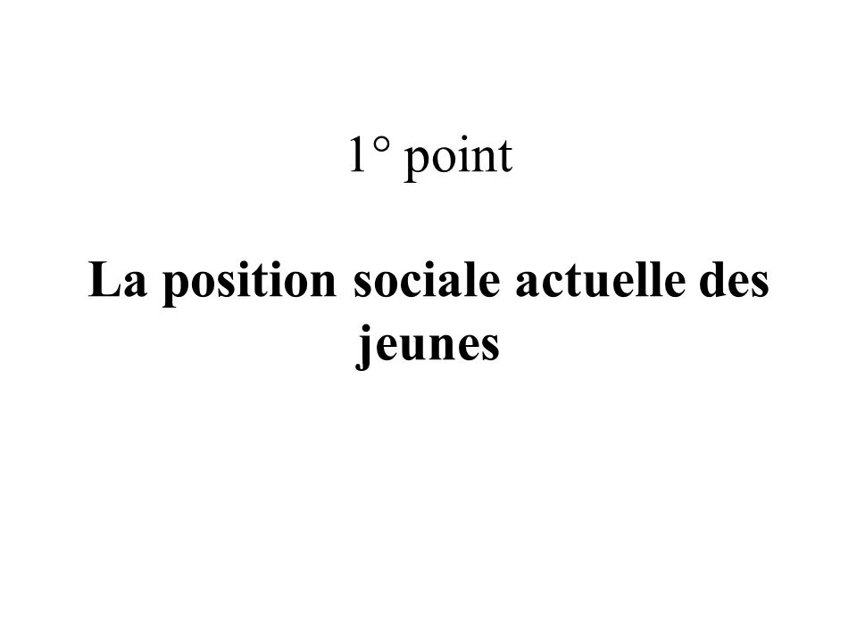 1° point La position sociale actuelle des jeunes
