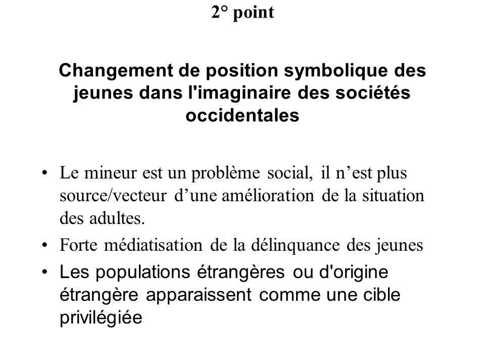 2° point Changement de position symbolique des jeunes dans l'imaginaire des sociétés occidentales Le mineur est un problème social, il nest plus sourc