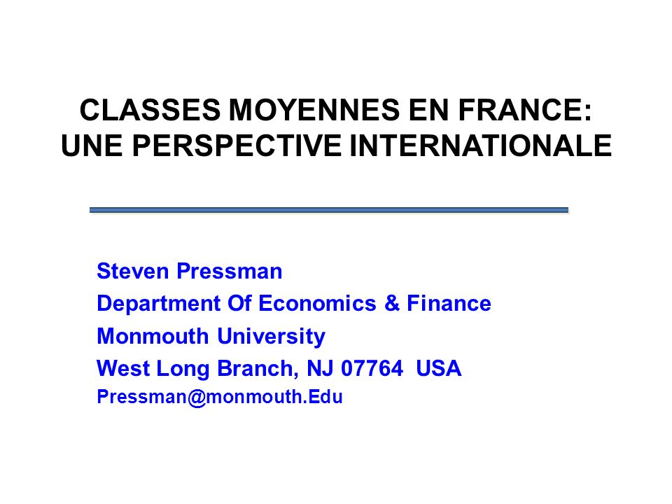 CLASSES MOYENNES EN FRANCE: UNE PERSPECTIVE INTERNATIONALE Steven Pressman Department Of Economics & Finance Monmouth University West Long Branch, NJ