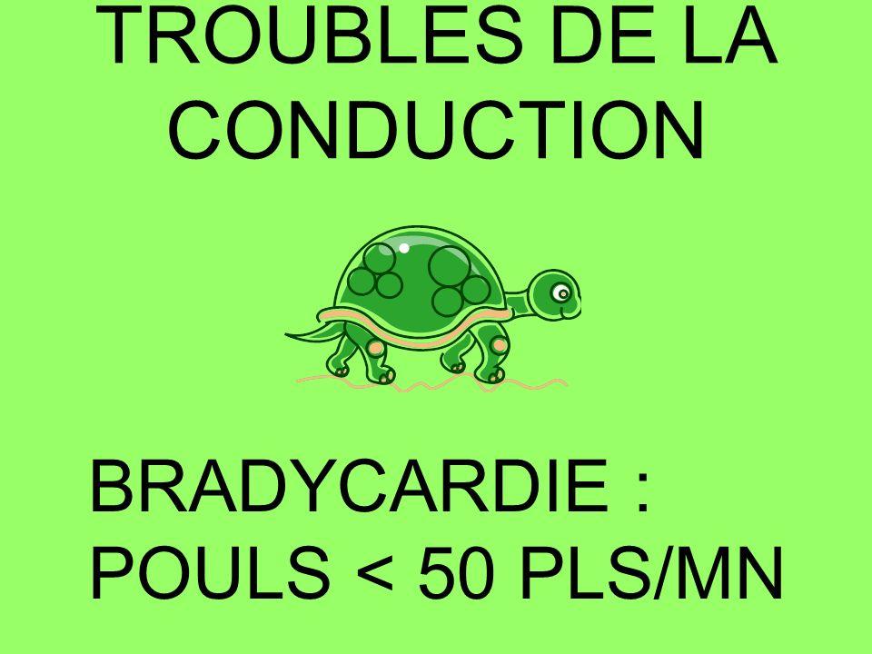 TROUBLES DE LA CONDUCTION BRADYCARDIE : POULS < 50 PLS/MN