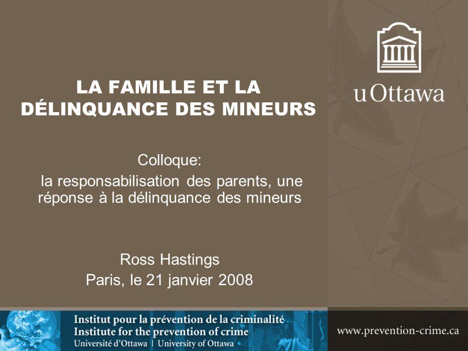 LA FAMILLE ET LA DÉLINQUANCE DES MINEURS Colloque: la responsabilisation des parents, une réponse à la délinquance des mineurs Ross Hastings Paris, le 21 janvier 2008