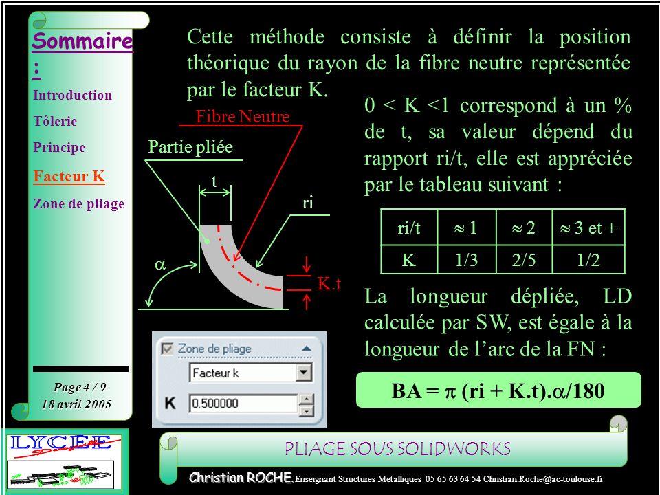 PLIAGE SOUS SOLIDWORKS Sommaire : Page 5 / 9 Christian ROCHE Christian ROCHE, Enseignant Structures Métalliques 05 65 63 64 54 Christian.Roche@ac-toulouse.fr 18 avril 2005 Facteur K Application 2 R 2.6 K.t Application : 2 R 7 K.t Ri/t = 2.6/2 = 1.3 Daprès le tableau : ri/t 1 => k = 1/3 K = 0.33 Ri/t = 7/2 = 3.5 D après le tableau : ri/t 3 et + => k = 1/2 K = 0.5 Introduction Tôlerie Principe Facteur K Zone de pliage