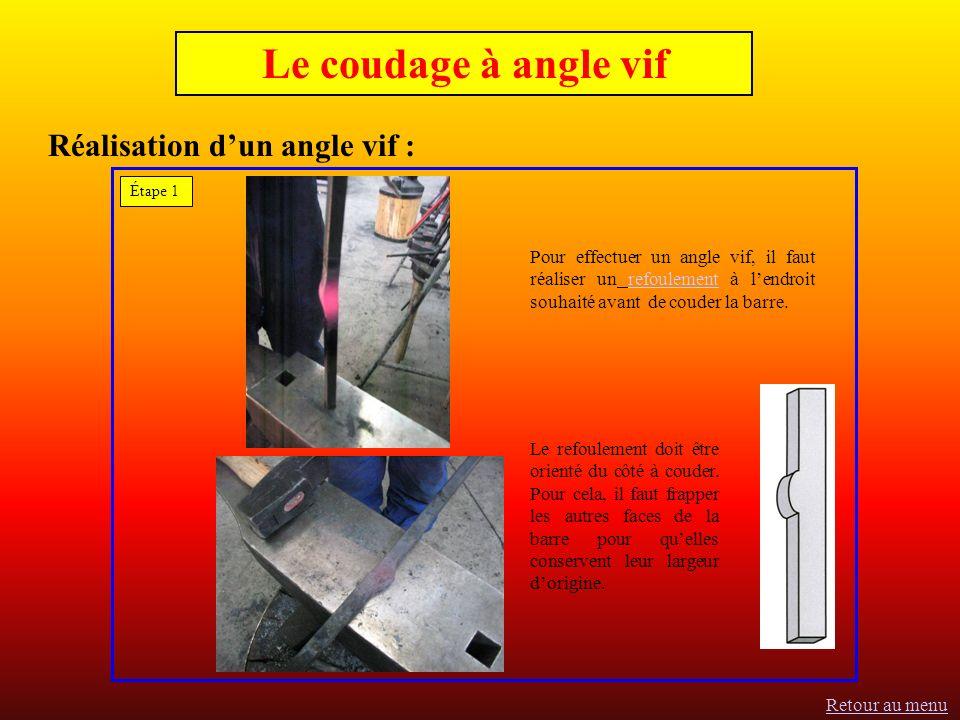 Réalisation dun angle vif : Pour effectuer un angle vif, il faut réaliser un refoulement à lendroit souhaité avant de couder la barre.refoulement Étape 1 Le coudage à angle vif Le refoulement doit être orienté du côté à couder.