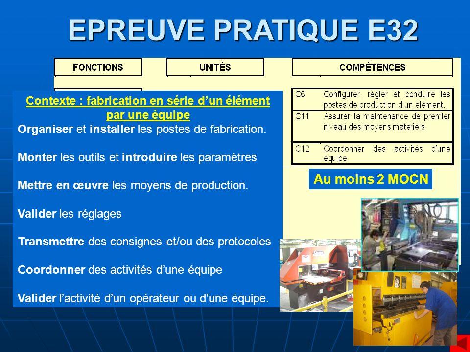 EPREUVE PRATIQUE E32 Contexte : fabrication en série dun élément par une équipe Organiser et installer les postes de fabrication. Monter les outils et