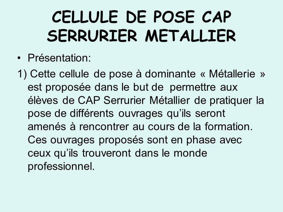 Présentation: 1) Cette cellule de pose à dominante « Métallerie » est proposée dans le but de permettre aux élèves de CAP Serrurier Métallier de prati
