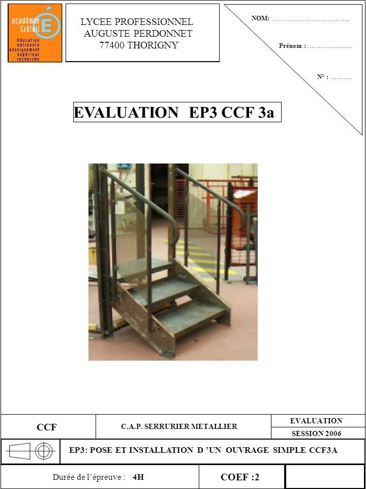EVALUATION SESSION 2006 EP3: POSE ET INSTALLATION D UN OUVRAGE SIMPLE CCF3A CCF COEF :2 C.A.P. SERRURIER METALLIER Durée de lépreuve :4H LYCEE PROFESS