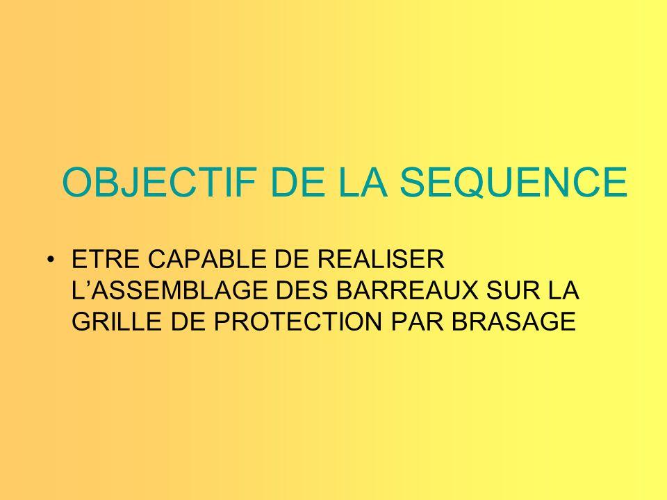 OBJECTIF DE LA SEQUENCE ETRE CAPABLE DE REALISER LASSEMBLAGE DES BARREAUX SUR LA GRILLE DE PROTECTION PAR BRASAGE