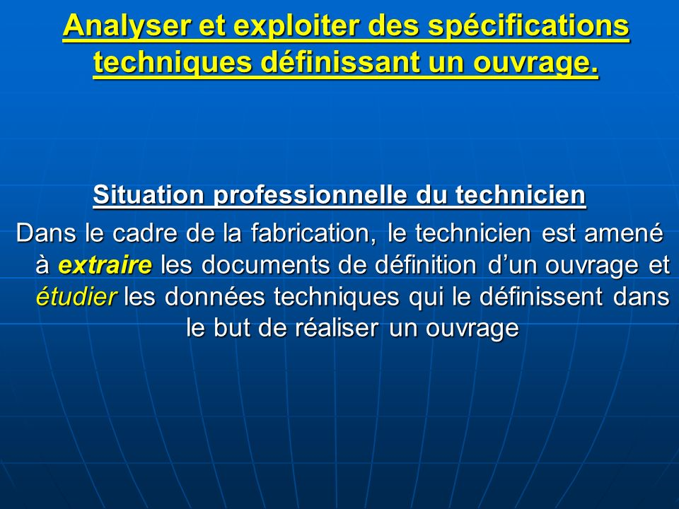 Situation professionnelle du technicien Dans le cadre de la fabrication, le technicien est amené à extraire les documents de définition dun ouvrage et