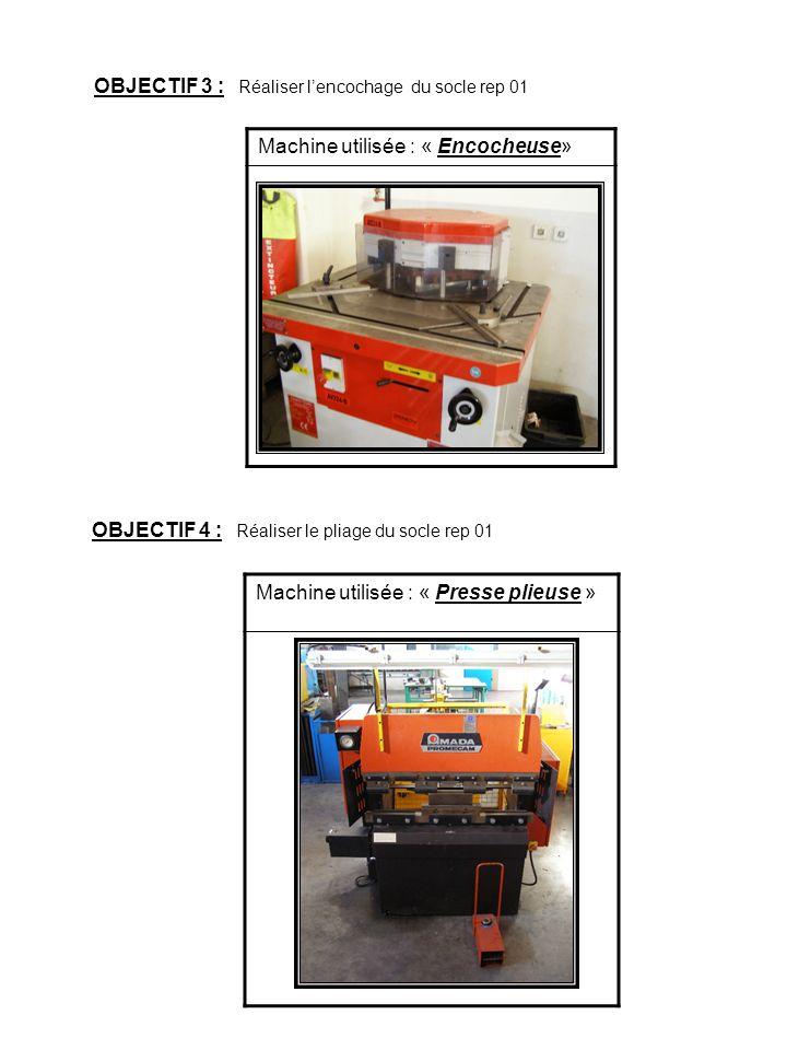OBJECTIF 3 : Réaliser lencochage du socle rep 01 Machine utilisée : « Presse plieuse » Machine utilisée : « Encocheuse» OBJECTIF 4 : Réaliser le pliag