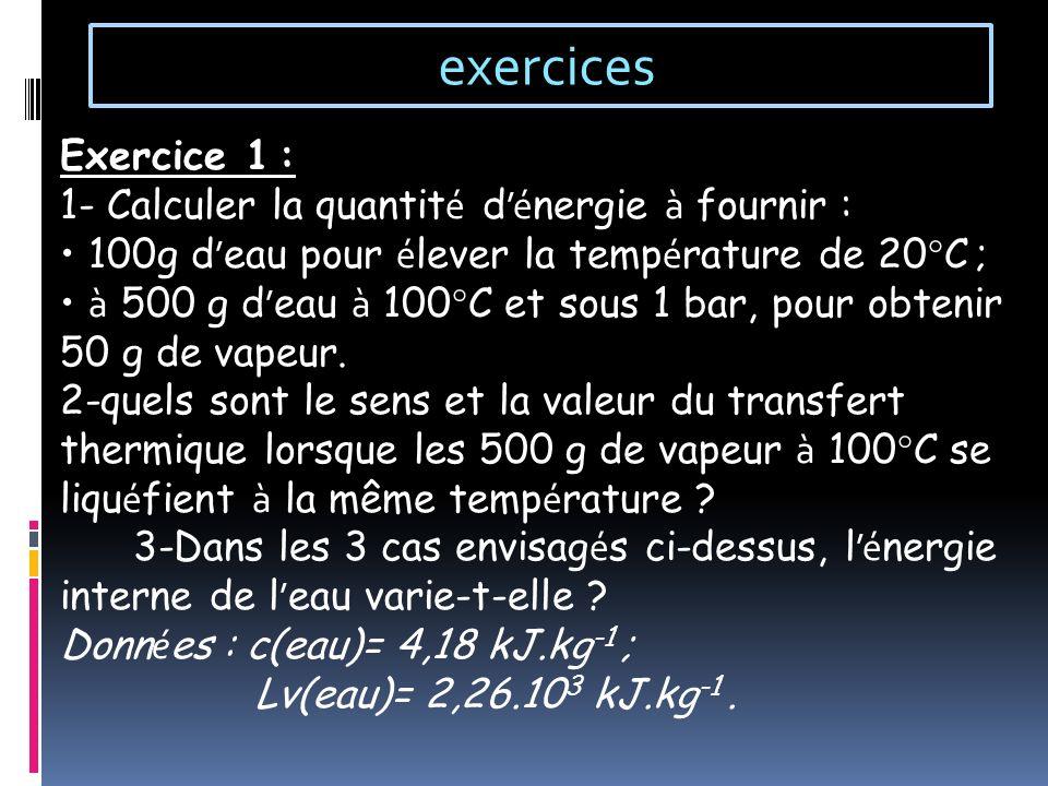 exercices Exercice 1 : 1- Calculer la quantit é d é nergie à fournir : 100g d eau pour é lever la temp é rature de 20°C ; à 500 g d eau à 100°C et sou