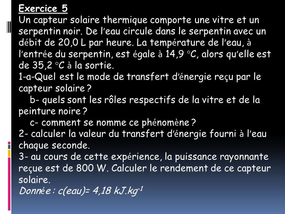 Exercice 5 Un capteur solaire thermique comporte une vitre et un serpentin noir. De l eau circule dans le serpentin avec un d é bit de 20,0 L par heur