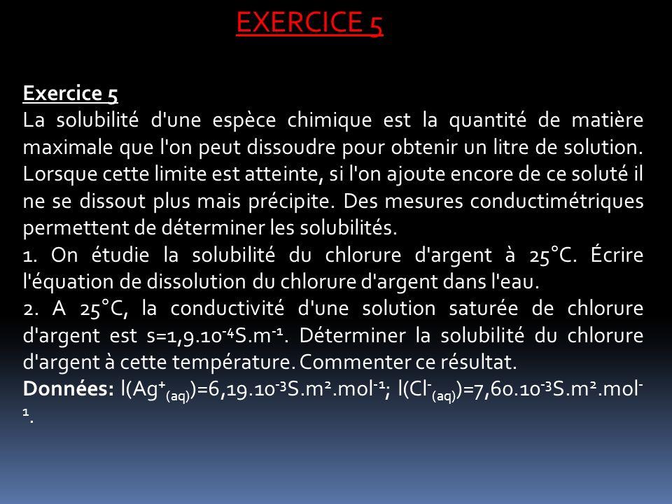 EXERCICE 5 Exercice 5 La solubilité d'une espèce chimique est la quantité de matière maximale que l'on peut dissoudre pour obtenir un litre de solutio