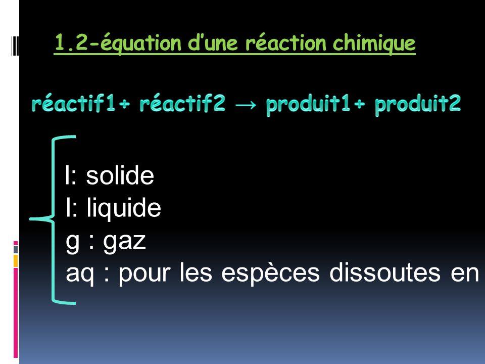 1.2-équation dune réaction chimique l: solide l: liquide g : gaz aq : pour les espèces dissoutes en solution
