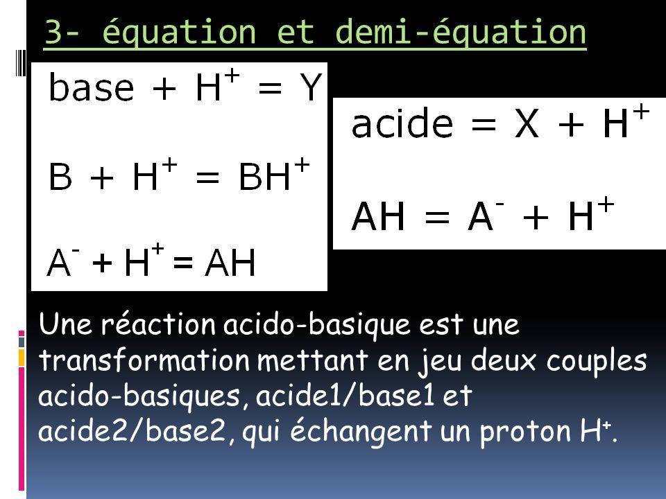 3- équation et demi-équation Une réaction acido-basique est une transformation mettant en jeu deux couples acido-basiques, acide1/base1 et acide2/base