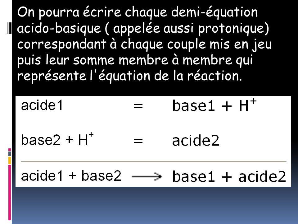 On pourra écrire chaque demi-équation acido-basique ( appelée aussi protonique) correspondant à chaque couple mis en jeu puis leur somme membre à memb