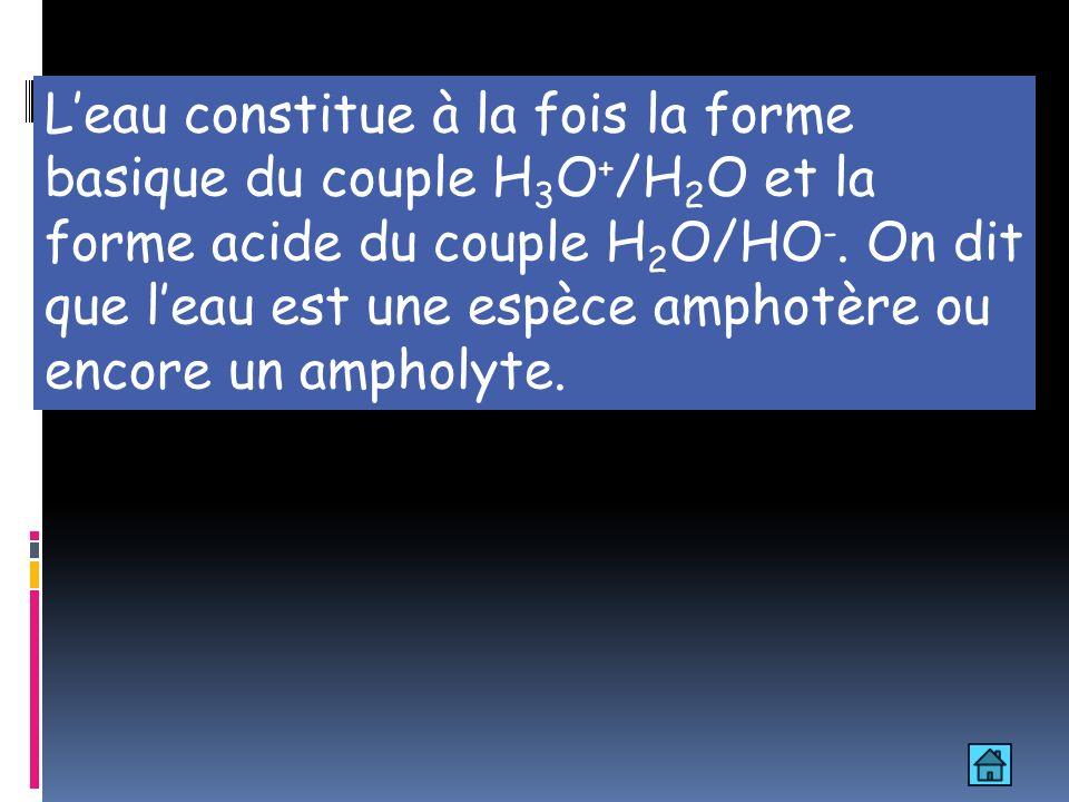 Leau constitue à la fois la forme basique du couple H 3 O + /H 2 O et la forme acide du couple H 2 O/HO -. On dit que leau est une espèce amphotère ou