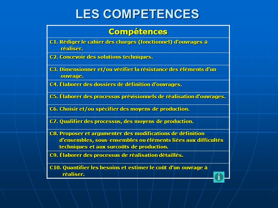 LES COMPETENCES Compétences C1. Rédiger le cahier des charges (fonctionnel) douvrages à réaliser. réaliser. C2. Concevoir des solutions techniques. C3