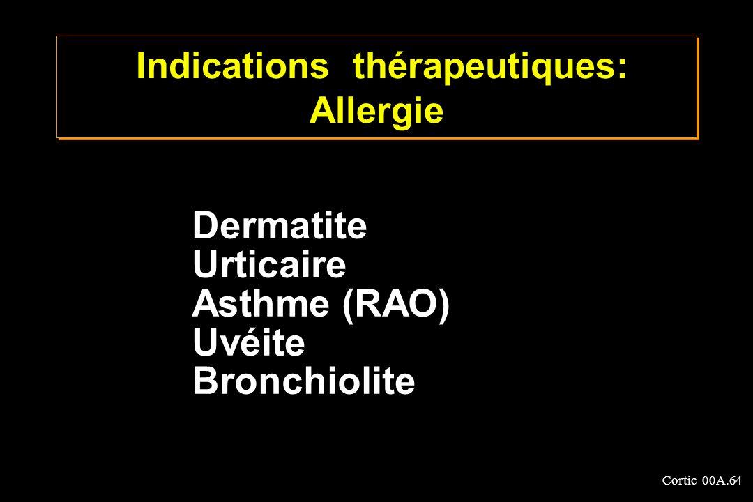 Cortic 00A.64 Dermatite Urticaire Asthme (RAO) Uvéite Bronchiolite Indications thérapeutiques: Allergie