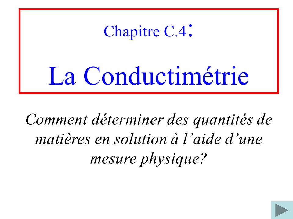 Chapitre C.4 : La Conductimétrie Comment déterminer des quantités de matières en solution à laide dune mesure physique?