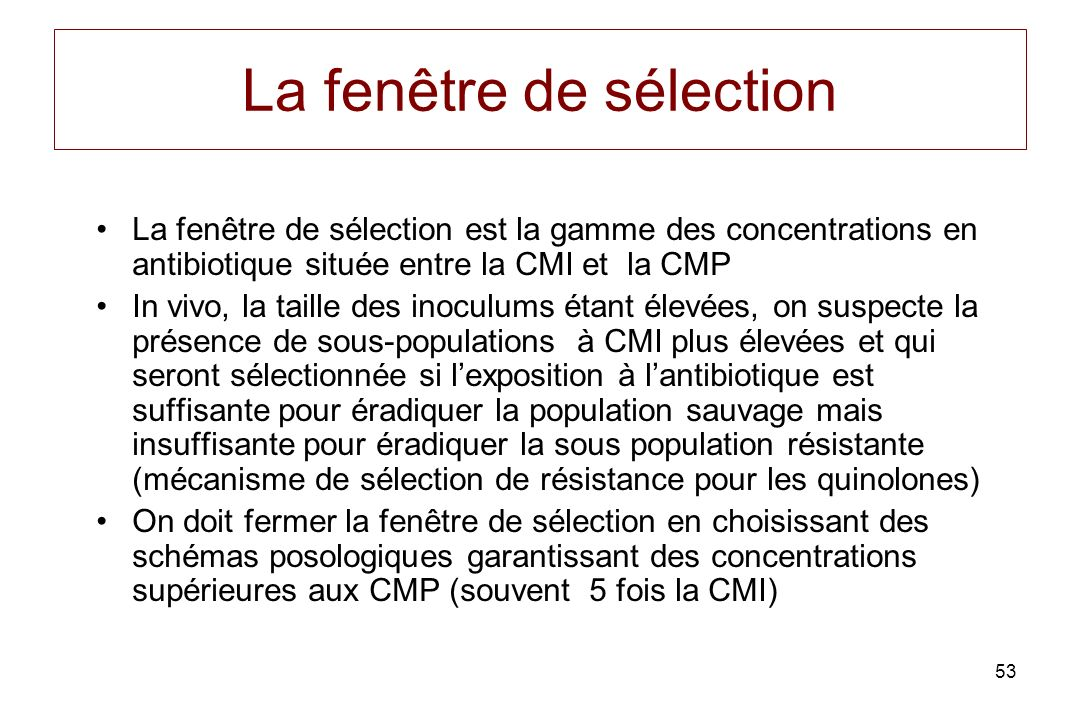 53 La fenêtre de sélection La fenêtre de sélection est la gamme des concentrations en antibiotique située entre la CMI et la CMP In vivo, la taille des inoculums étant élevées, on suspecte la présence de sous-populations à CMI plus élevées et qui seront sélectionnée si lexposition à lantibiotique est suffisante pour éradiquer la population sauvage mais insuffisante pour éradiquer la sous population résistante (mécanisme de sélection de résistance pour les quinolones) On doit fermer la fenêtre de sélection en choisissant des schémas posologiques garantissant des concentrations supérieures aux CMP (souvent 5 fois la CMI)
