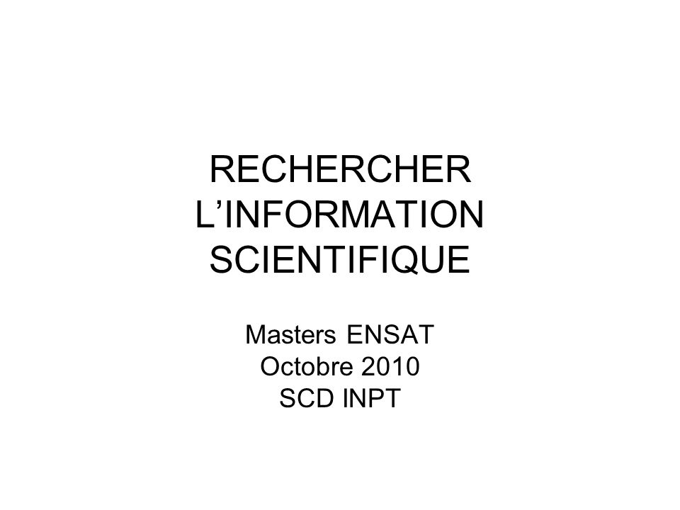 RECHERCHER LINFORMATION SCIENTIFIQUE Masters ENSAT Octobre 2010 SCD INPT