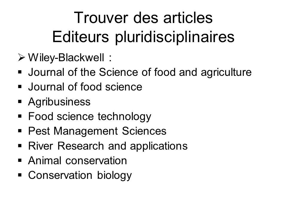 Trouver des articles Editeurs pluridisciplinaires Wiley-Blackwell : Journal of the Science of food and agriculture Journal of food science Agribusiness Food science technology Pest Management Sciences River Research and applications Animal conservation Conservation biology