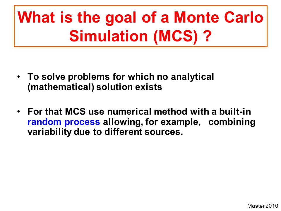Master 2010 What is the goal of a Monte Carlo Simulation (MCS) ? To solve problems for which no analytical (mathematical) solution exists For that MCS