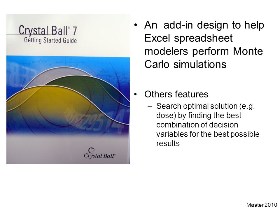 Master 2010 An add-in design to help Excel spreadsheet modelers perform Monte Carlo simulations Others features –Search optimal solution (e.g. dose) b