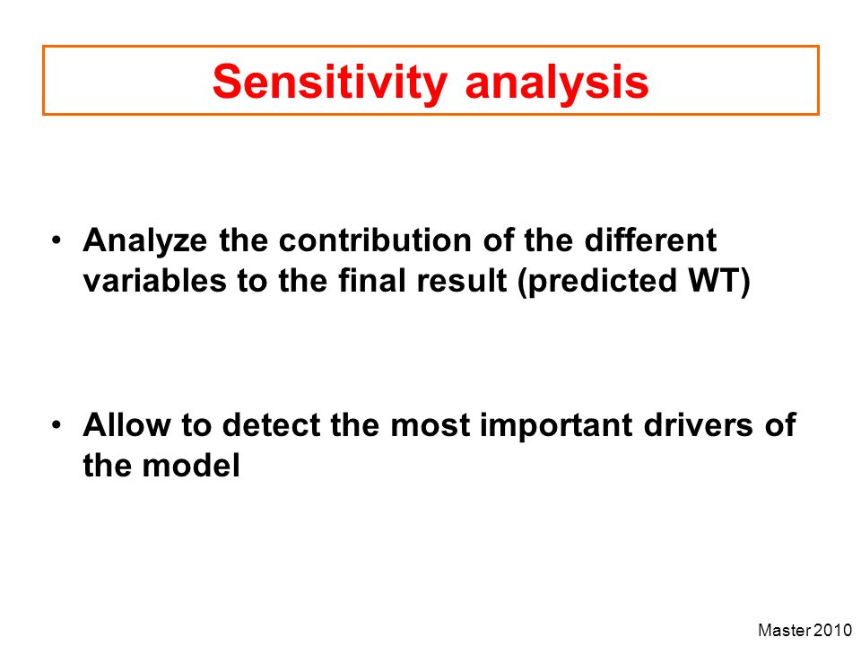Master 2010 Sensitivity analysis Analyze the contribution of the different variables to the final result (predicted WT) Allow to detect the most impor