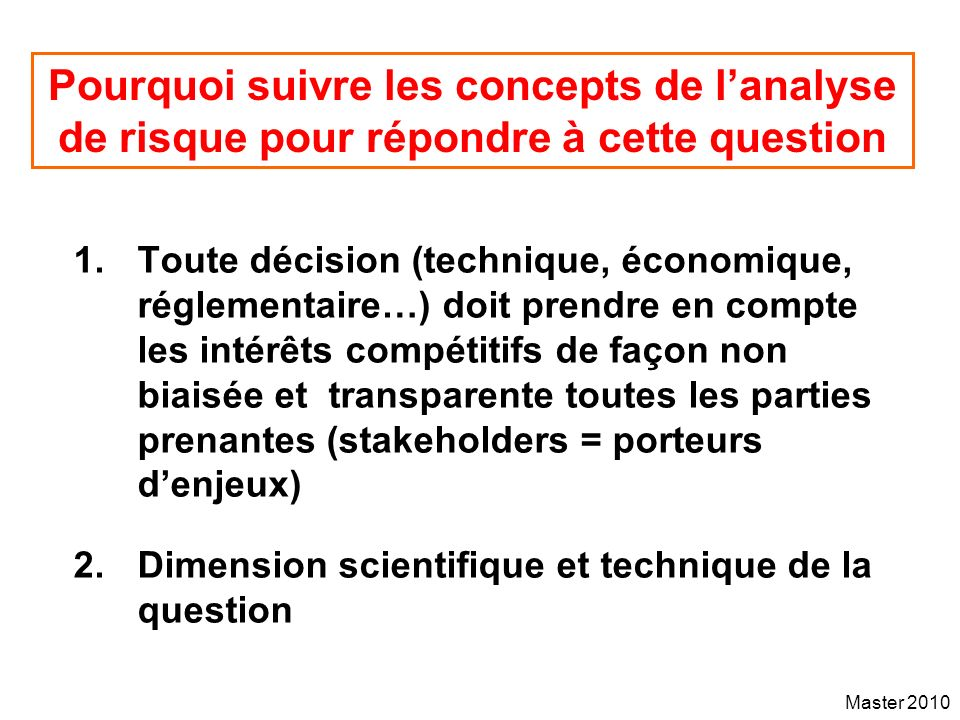 Master 2010 Pourquoi suivre les concepts de lanalyse de risque pour répondre à cette question 1.Toute décision (technique, économique, réglementaire…)