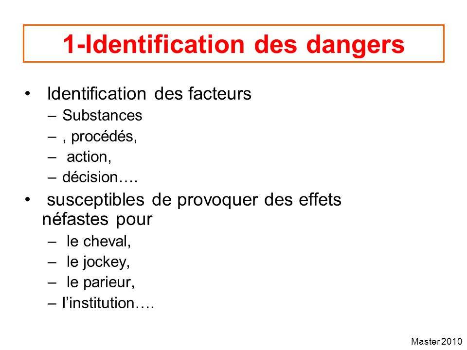 Master 2010 1-Identification des dangers Identification des facteurs –Substances –, procédés, – action, –décision…. susceptibles de provoquer des effe