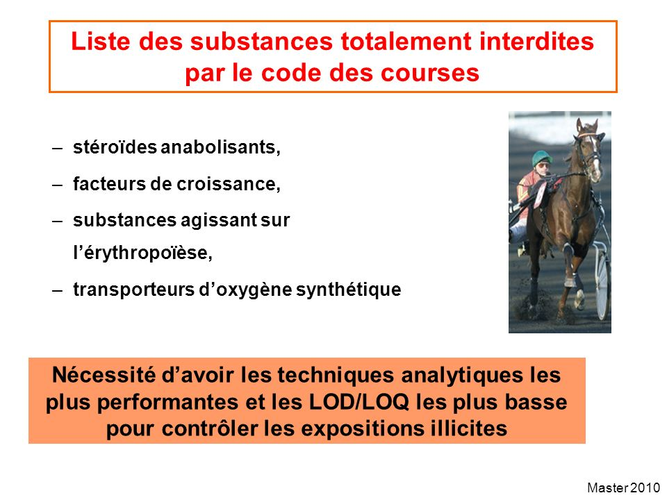 Master 2010 Types of prohibited substances (Hazard) Doping agents Endogenous (hormones) Dietary & environmental contaminants Arguments supporting the step 1-Societal values (fairness, level playing field ethics, animal welfare…) 2-Policy - Regulation 3- Risk analysis (EHSLC approach) Exposure assessment (population survey) 3.1-Risk assessment (science) Zero tolerance approach for exposure Selection of statistical risk to establish a cutoff value to predict exposure 3.2- Risk management (scientifically sound) 3.3- Risk communication In house analytical cutoff threshold (cocaine, morphine) Permanent refinement of analytical methods (parent compounds, metabolites…) Published international threshold (hormones) Published international or regional….