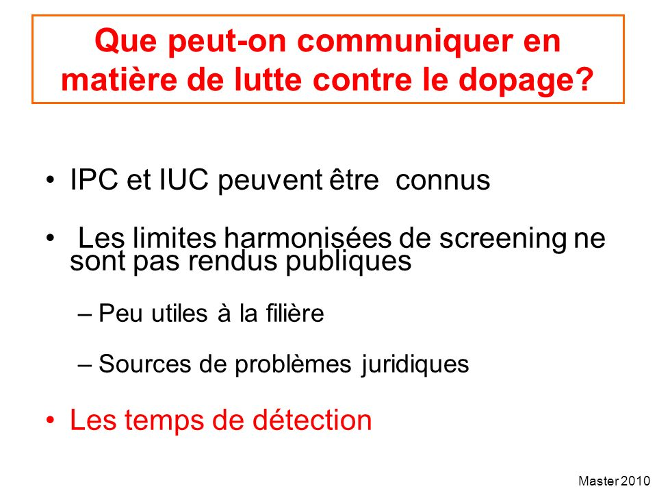 Master 2010 Que peut-on communiquer en matière de lutte contre le dopage? IPC et IUC peuvent être connus Les limites harmonisées de screening ne sont