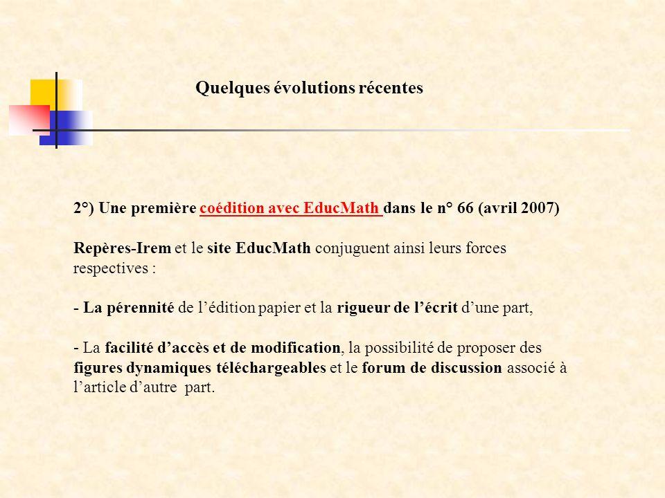 2°) Une première coédition avec EducMath dans le n° 66 (avril 2007)coédition avec EducMath Repères-Irem et le site EducMath conjuguent ainsi leurs forces respectives : - La pérennité de lédition papier et la rigueur de lécrit dune part, - La facilité daccès et de modification, la possibilité de proposer des figures dynamiques téléchargeables et le forum de discussion associé à larticle dautre part.